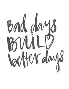 Bad days mean better days are coming along soon.