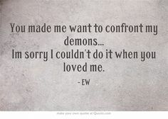 You made me want to confront my demons... Im sorry I couldn't do it when you loved me_ed w