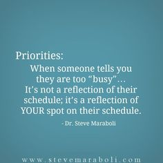 """Priorities: When someone tells you they are too """"busy""""… It's not a reflection of their schedule; it's a reflection of YOUR spot on their schedule. - Steve Maraboli"""