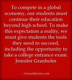 To compete in a global economy, our students must continue their education beyond high school. To make this expectation a reality, we must give students the tools they need to succeed, including the opportunity to take a college entrance exam. Jennifer Granholm