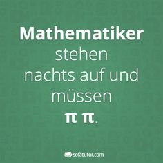"""Spruch für Mathelehrer: """"Mathematiker stehen nachts auf und müssen π π."""" (http://magazin.sofatutor.com/lehrer/) Lustige Facebook-Sprüche"""