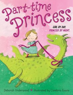 """Part-Time Princess"" by Deborah Underwood: A girl escapes her annoying little brother and the drudgery of school and home life when she travels to a magical kingdom each night and embarks on a series of adventures."