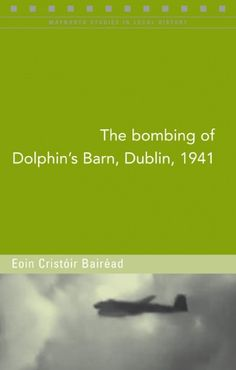 The Bombing of Dolphin's Barn, Dublin, 1941 - World War Two - History & Archaeology - Books World War Two, Archaeology, Dublin, Dolphins, Barn, History, Books, World War Ii, Livros