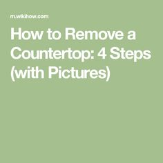 How to Remove a Countertop: 4 Steps (with Pictures)