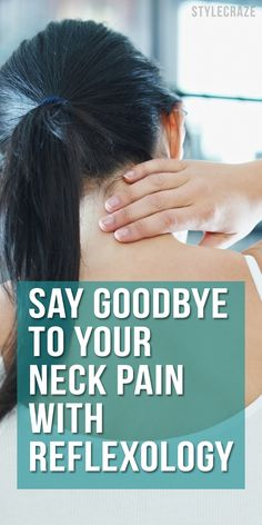 Say GOODBYE To Your Neck Pain By Following These Simple Reflexology Techniques
