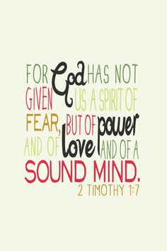 For God has not given us a spirit of fear, but of power and love and of a sound mind. 2 Timothy 1:7