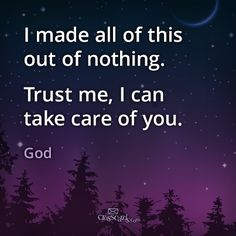 """I made all of this out of nothing. Trust me I can take care of you "" God said. It's kind of comical when you think about it. He created everything. And yet we don't trust Him with what He made- our life."