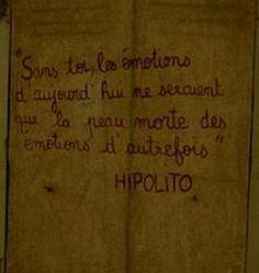 """""""Without you, today's emotions would be the scurf of yesterday's"""" -HIPOLITO"""