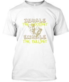 Inhale The Goodshit Exhale The Bullshit White T-Shirt Front