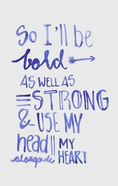 So I'll be bold as well as strong and use my head alongside my heart.
