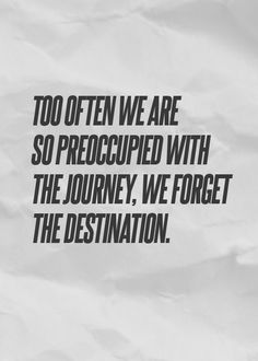 """""""Too often we are so preoccupied with the destination, we forget the journey."""" (Unknown)"""