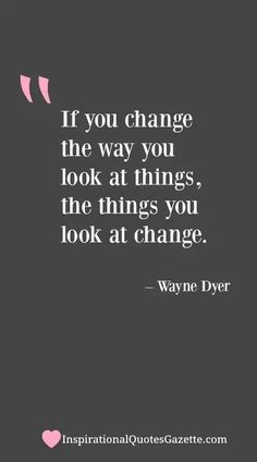 If you change the way you look at things, the things you look at change - Inspirational Quotes Gazette Brave Quotes, New Quotes, Happy Quotes, Great Quotes, Positive Quotes, Quotes To Live By, Motivational Quotes, Funny Quotes, Life Quotes