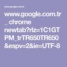 www.google.com.tr _ chrome newtab?rlz=1C1GTPM_trTR650TR650&espv=2&ie=UTF-8