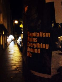 """Capitalism ruins everything around me"""