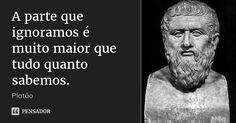 A parte que ignoramos é muito maior que tudo quanto sabemos. — Platão
