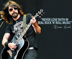 Dave Grohl~Keepin the scene alive and giving girls she-boners since I can remember. God Bless you, sir!