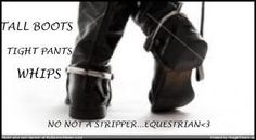 Tall boots, tight pants, whips... No, not a stripper... Equestrian