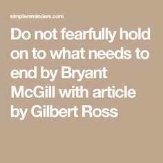 Do not fearfully hold on to what needs to end by Bryant McGill with article by Gilbert Ross