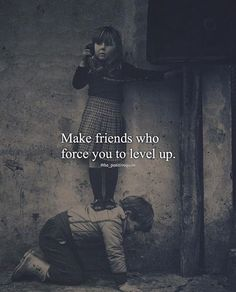 Make friends who force you to level up..