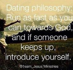 Dating philosophy:  Run as fast as you can toward God and if someone keeps up, introduce yourself.