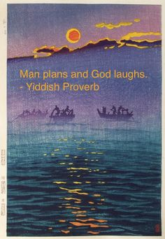 Man plans and God laughs. - Yiddish Proverb