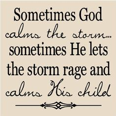 And we never grow as much when He calms the storm as we do when the storm is raging....and He calms our hearts!