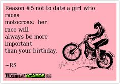 Rottenecards - Reason #5 not to date a girl who races motocross: her race will always be more important than your birthday. ~RS