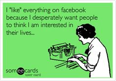 I 'like' everything on facebook because I desperately want people to think I am interested in their lives...