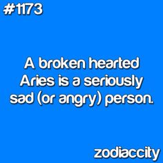 A broken hearted Aries is a seriously sad (or angry) person