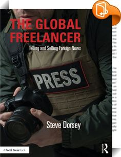 The Global Freelancer    ::  <P>In <I>The Global Freelancer</I>, award-winning journalist Steve Dorsey draws on his own experiences, as well as those of fellow reporters and editors, to instruct aspiring freelancers on all aspects of becoming a foreign correspondent. Topics covered include: delivering successful story pitches, location scouting, navigating foreign work documentation and visa requirements, confronting press freedom restrictions, leveraging digital media opportunities, a...