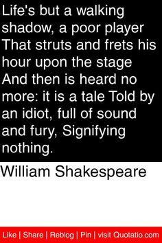 William Shakespeare - Life's but a walking shadow, a poor player That struts and frets his hour upon the stage And then is heard no more: it is a tale Told by an idiot, full of sound and fury, Signifying nothing. #quotations #quotes