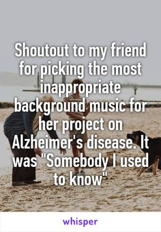 """Shoutout to my friend for picking the most inappropriate background music for her project on Alzheimer's disease. It was """"Somebody I used to know"""""""