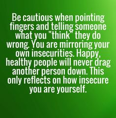 This is so true. People who are insecure with low self esteem always speak in a condescending manner and try to knock you down with criticisms. They think it makes them more powerful, but it only makes them look like fools.