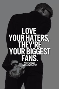 Love your haters; they're your biggest fans... ;)