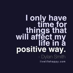 I only have time for things that will affect my life in a positive way. - Dylan Smith, livelifehappy.com