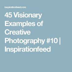 45 Visionary Examples of Creative Photography #10 | Inspirationfeed