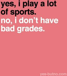Yes, I play a lot of sports. No, I don't have bad grades.  Actually I play lots of sports and have a tight schedule and at the moment my lowest grade is a 96...