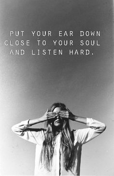 Put your ear down close to your soul and listen hard.