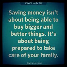 Saving money isn't about being able to buy bigger and better things. It's about being prepared to take care of your family.