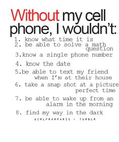 Without my cell phone, I wouldn't: 1. know what time it is 2. be able to solve a math question 3. know a single phone number 4. know the date 5. be able to text my friend when I'm at their house 6. take a snap shot at a picture perfect time 7. be able to wake up from an alarm in the morning 8. find my way in the dark