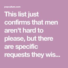This list just confirms that men aren't hard to please, but there are specific requests they wish women would indulge in the bedroom.But why should it be all about his pleasure? Frankly, it shouldn't.Sex between the two of you should be mutually stimulating and exciting. This isn't about 'pleasing [...]