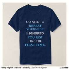 This clever and witty shirt reads: No Need To Repeat Yourself. I Ignored You Just Fine The First Time. Have fun wearing this quirky tee. Funny T Shirt Sayings, Funny Shirts For Men, Sarcastic Shirts, Funny Sweatshirts, Funny Tee Shirts, T Shirts With Sayings, Cool T Shirts, Crazy Shirts, Geek Shirts