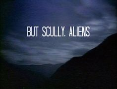 But, Scully...  My typical reasoning with my friends. They don't even WANT to believe.