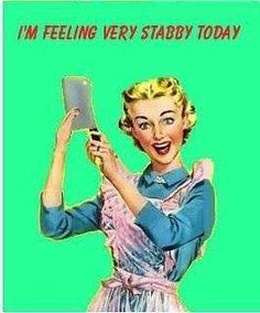 I'm feeling very stabby today