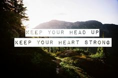 Keep your head up  Keep your heart strong  *Ben Howard