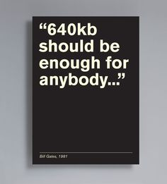 """640kb should be enough for anybody..."""
