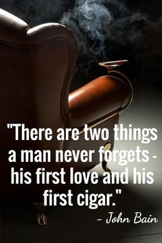 "Shop Online at cigarhut.com.au/  Cigar Quotes from Celebrities and Actors. John Bain Quote. ""There are two things a man never forgets - his first love and his first cigar."" - John Bain. Smoking Cigar, leather armchair.  Cigar Hut, Purveyors of the finest cigars and smoking accessories in Australia. Follow us for your daily dose of cigar heaven."
