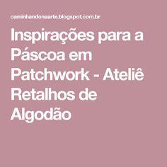 Inspirações para a Páscoa em Patchwork         -          Ateliê Retalhos de Algodão