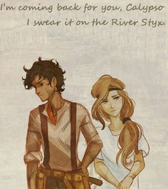 """I'll come back for you Calypso. I swear on the River of Styx.""- Leo"