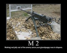 M 2 --making red jelly out of the enemy since your GrandPappy  was in diapers